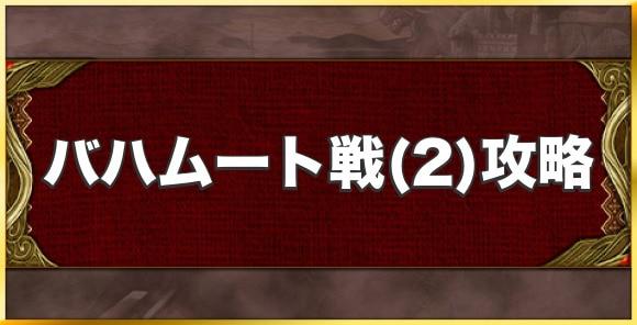 バハムート戦(2)攻略とおすすめキャラ|星3覚醒用の召喚獣クエスト