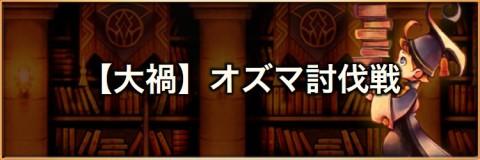 【大禍】オズマ(マルチ討伐戦)の攻略とおすすめパーティ