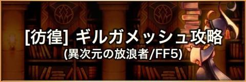 【彷徨】ギルガメッシュ(FF5)の攻略とおすすめパーティ