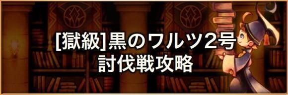 【獄級】黒のワルツ2号(マルチ討伐戦)の攻略とおすすめパーティ