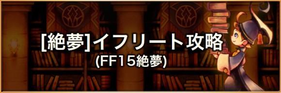 【絶夢】イフリート(FF15絶夢)の攻略とおすすめパーティ