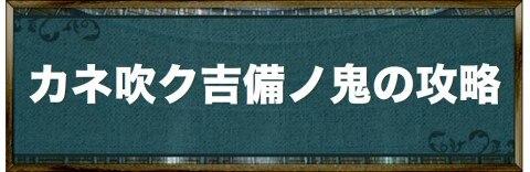 カネ吹ク吉備ノ鬼の攻略