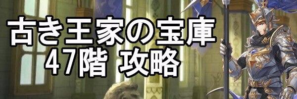 古き王家の宝庫攻略とおすすめキャラ(47階)