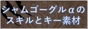 シャムゴーグルαのスキルとキー素材