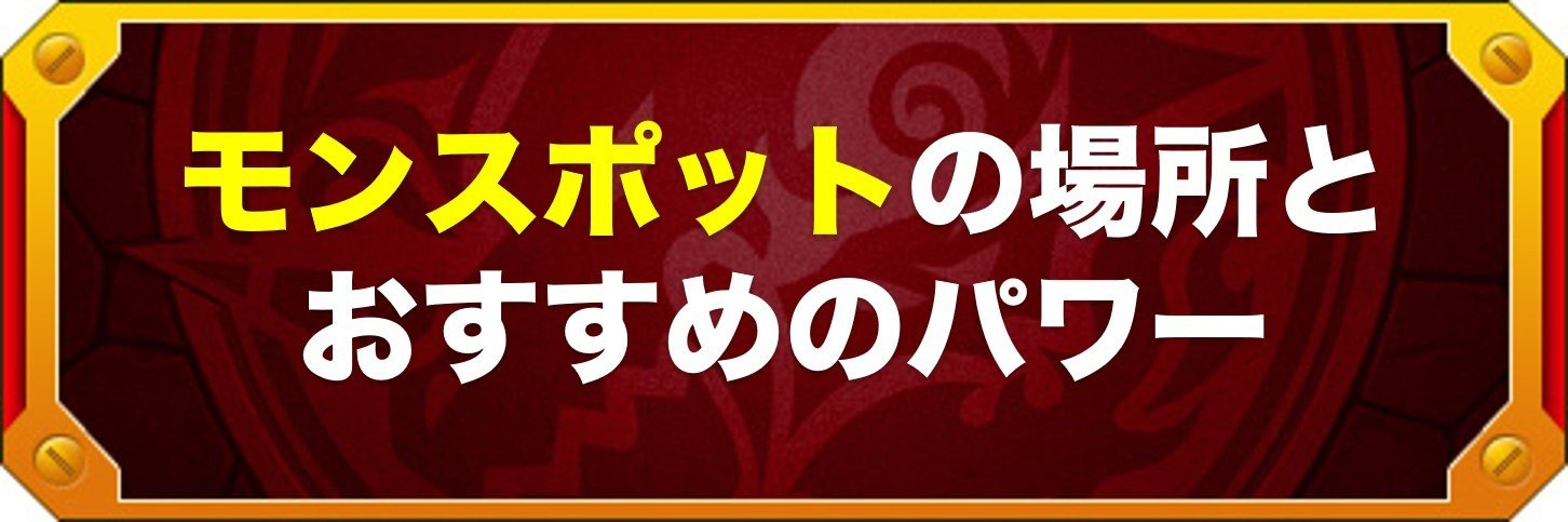 モンスポットの場所とおすすめのパワー【入手アイテムまとめ】