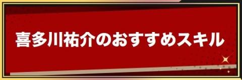 喜多川祐介のおすすめ習得スキル/装備